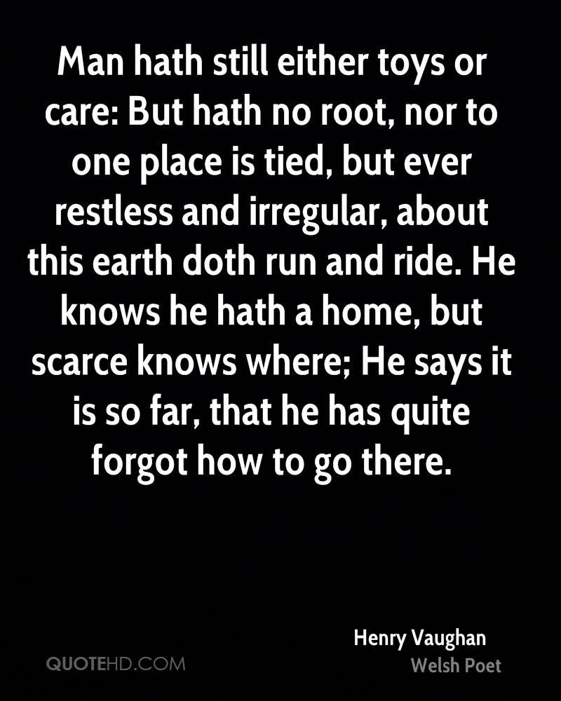 Man hath still either toys or care: But hath no root, nor to one place is tied, but ever restless and irregular, about this earth doth run and ride. He knows he hath a home, but scarce knows where; He says it is so far, that he has quite forgot how to go there.