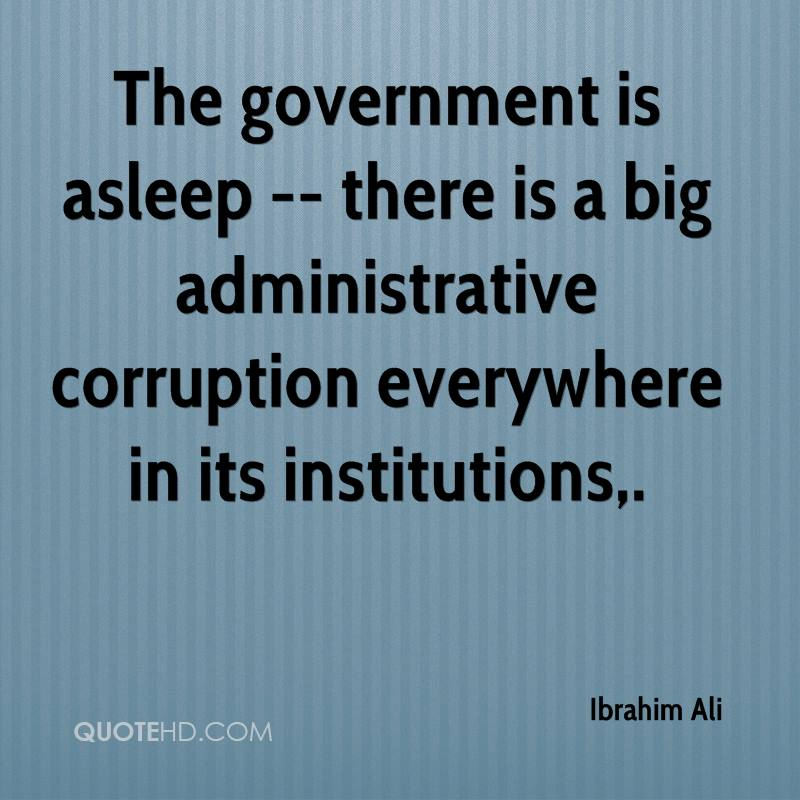 The government is asleep -- there is a big administrative corruption everywhere in its institutions.