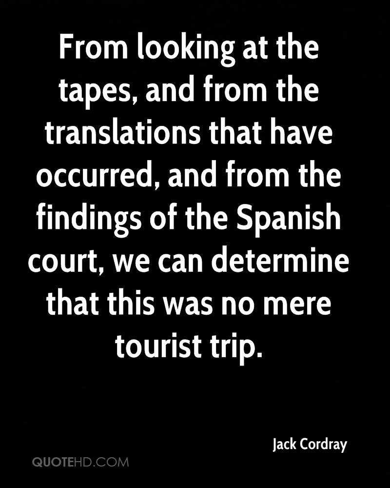 From looking at the tapes, and from the translations that have occurred, and from the findings of the Spanish court, we can determine that this was no mere tourist trip.
