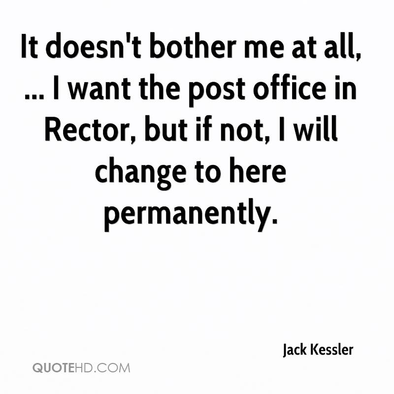 It doesn't bother me at all, ... I want the post office in Rector, but if not, I will change to here permanently.