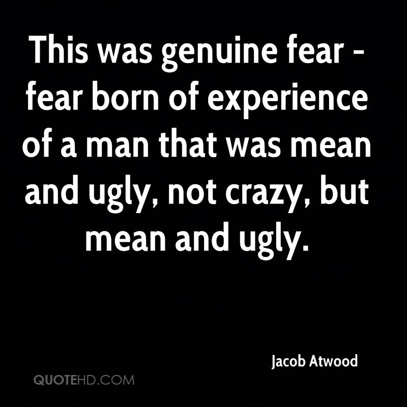 This was genuine fear - fear born of experience of a man that was mean and ugly, not crazy, but mean and ugly.