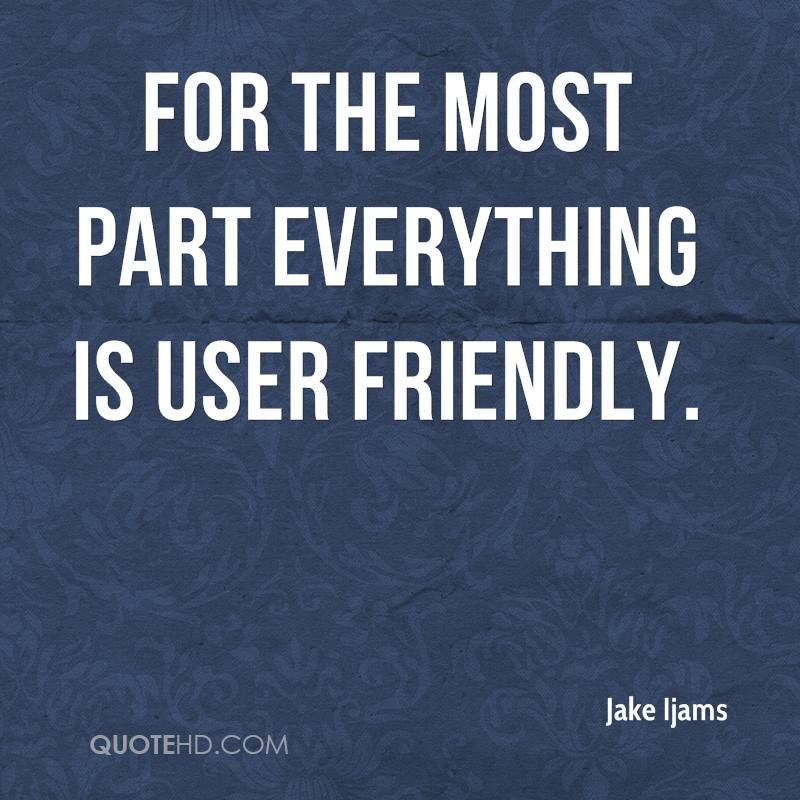 For the most part everything is user friendly.