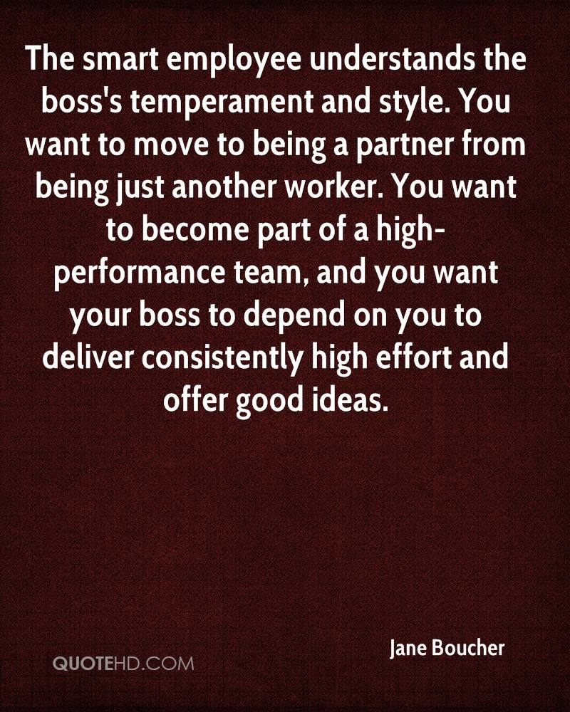 The smart employee understands the boss's temperament and style. You want to move to being a partner from being just another worker. You want to become part of a high-performance team, and you want your boss to depend on you to deliver consistently high effort and offer good ideas.