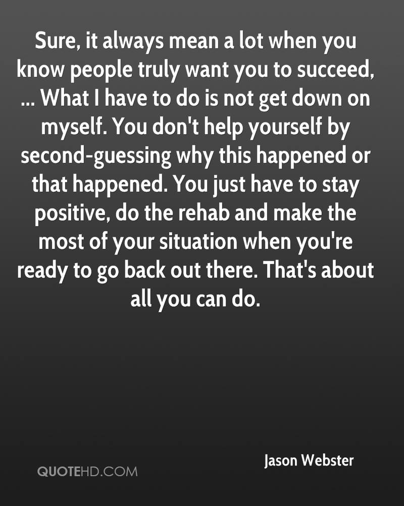 Sure, it always mean a lot when you know people truly want you to succeed, ... What I have to do is not get down on myself. You don't help yourself by second-guessing why this happened or that happened. You just have to stay positive, do the rehab and make the most of your situation when you're ready to go back out there. That's about all you can do.