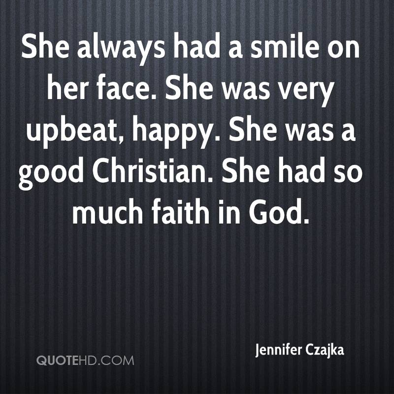She always had a smile on her face. She was very upbeat, happy. She was a good Christian. She had so much faith in God.