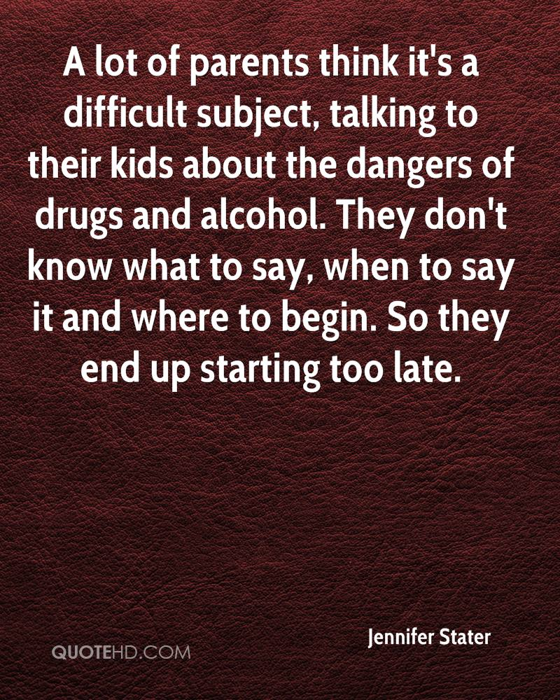 A lot of parents think it's a difficult subject, talking to their kids about the dangers of drugs and alcohol. They don't know what to say, when to say it and where to begin. So they end up starting too late.
