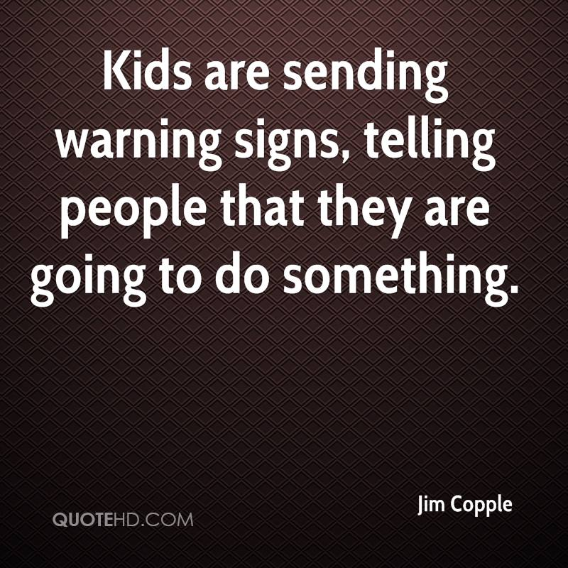 Kids are sending warning signs, telling people that they are going to do something.