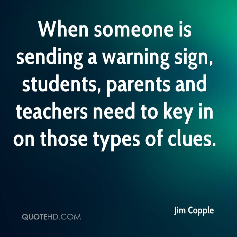 When someone is sending a warning sign, students, parents and teachers need to key in on those types of clues.