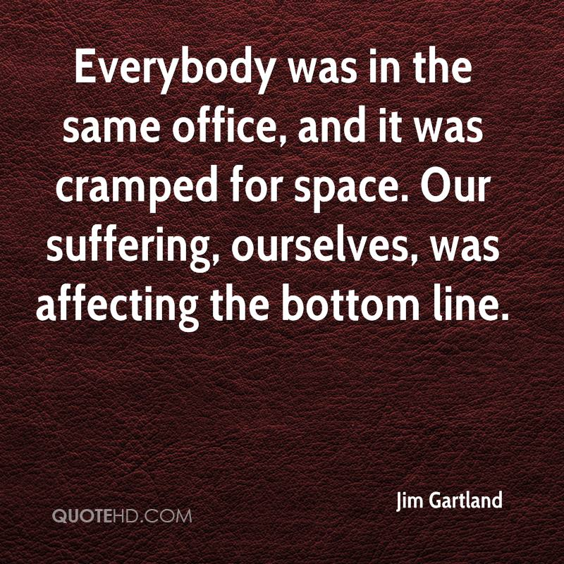 Everybody was in the same office, and it was cramped for space. Our suffering, ourselves, was affecting the bottom line.