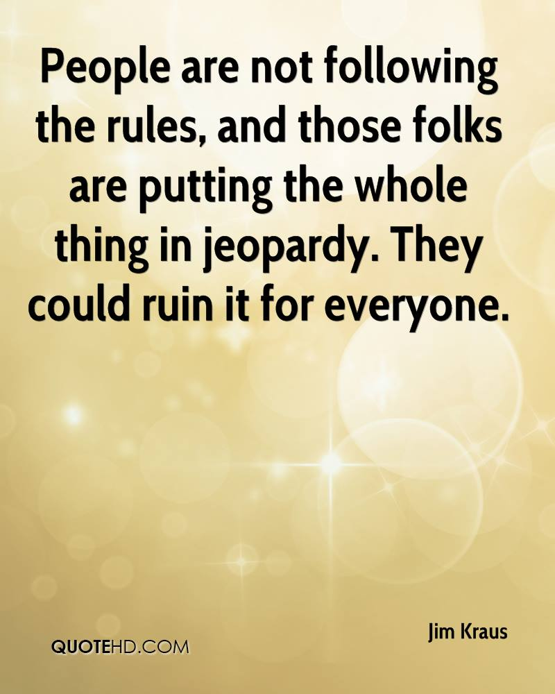 People are not following the rules, and those folks are putting the whole thing in jeopardy. They could ruin it for everyone.