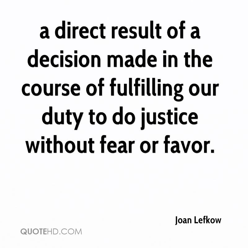 a direct result of a decision made in the course of fulfilling our duty to do justice without fear or favor.