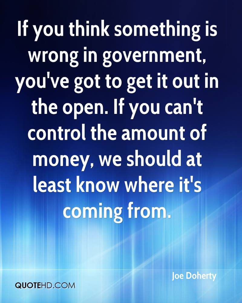 If you think something is wrong in government, you've got to get it out in the open. If you can't control the amount of money, we should at least know where it's coming from.