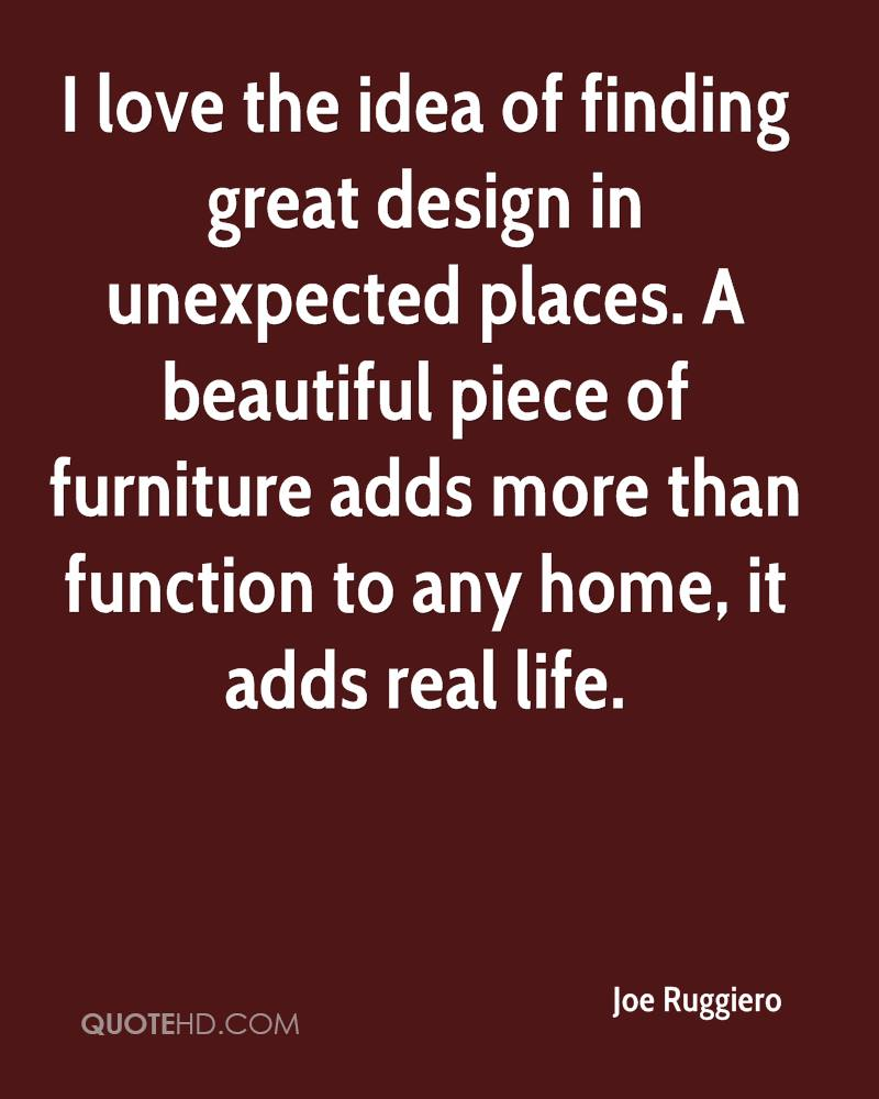 I love the idea of finding great design in unexpected places  A beautiful  piece of. Joe Ruggiero Quotes   QuoteHD