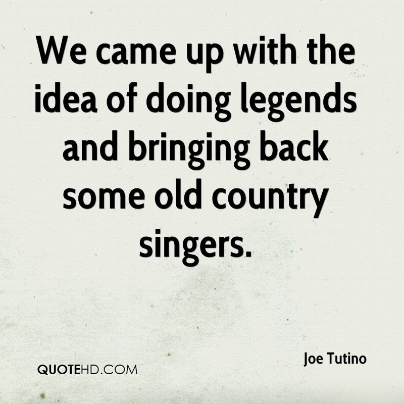 We came up with the idea of doing legends and bringing back some old country singers.