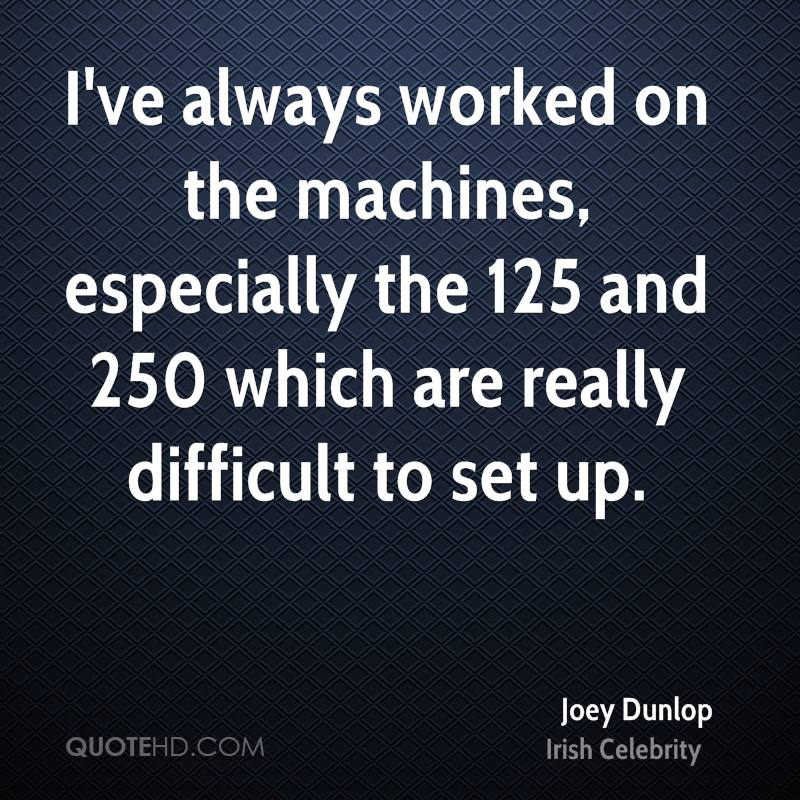 I've always worked on the machines, especially the 125 and 250 which are really difficult to set up.