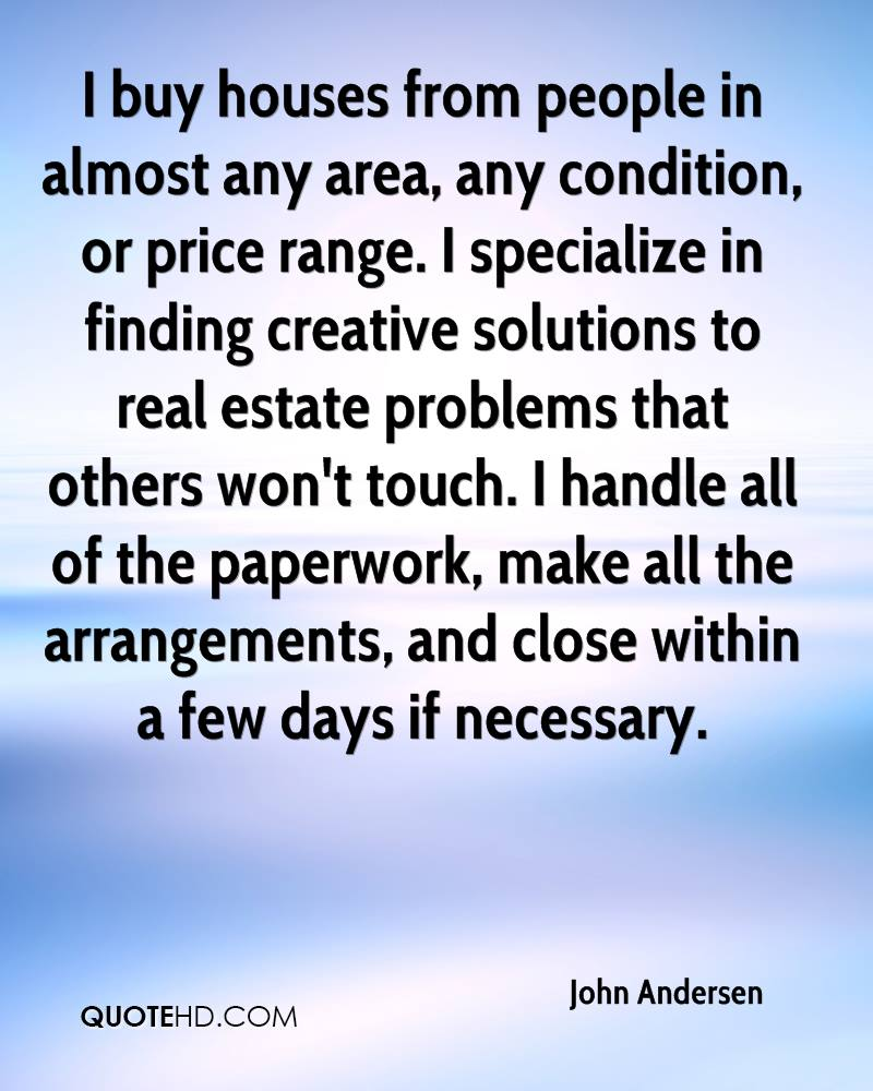 I buy houses from people in almost any area, any condition, or price range. I specialize in finding creative solutions to real estate problems that others won't touch. I handle all of the paperwork, make all the arrangements, and close within a few days if necessary.
