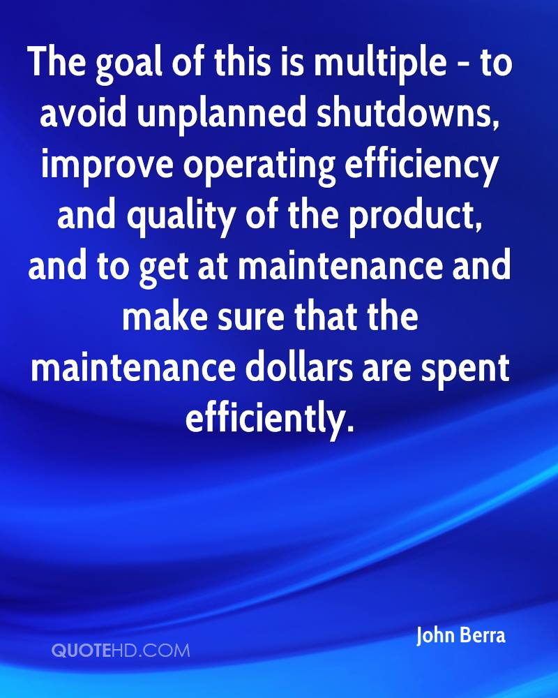 The goal of this is multiple - to avoid unplanned shutdowns, improve operating efficiency and quality of the product, and to get at maintenance and make sure that the maintenance dollars are spent efficiently.