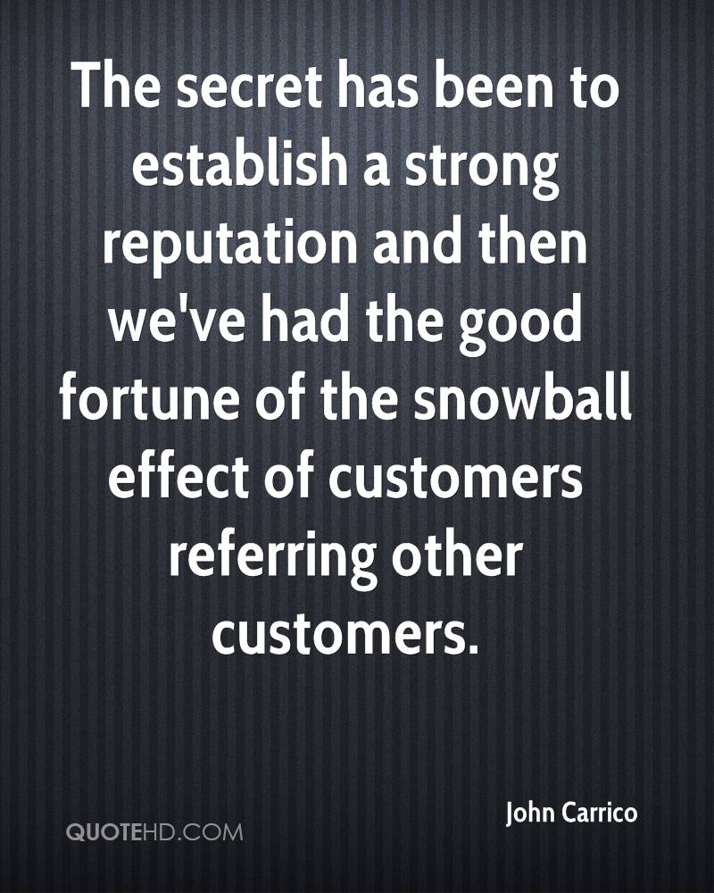 The secret has been to establish a strong reputation and then we've had the good fortune of the snowball effect of customers referring other customers.