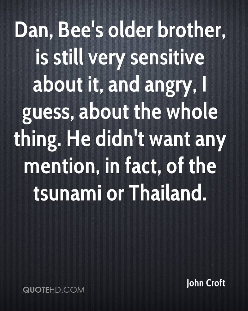 Dan, Bee's older brother, is still very sensitive about it, and angry, I guess, about the whole thing. He didn't want any mention, in fact, of the tsunami or Thailand.
