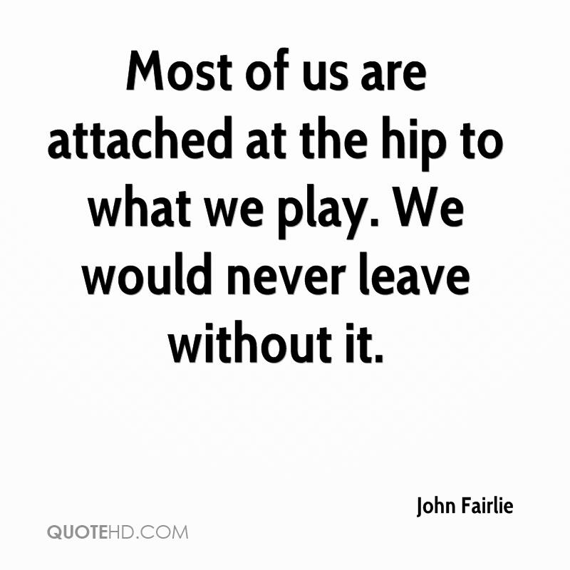 Most of us are attached at the hip to what we play. We would never leave without it.