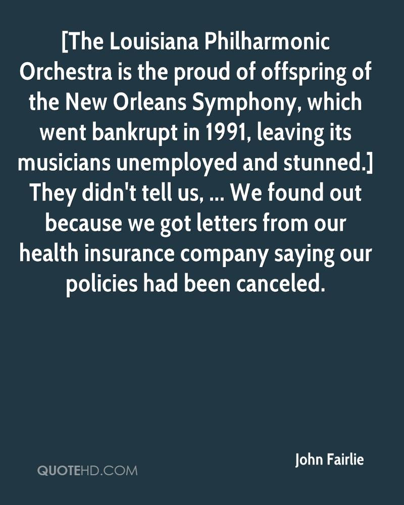 [The Louisiana Philharmonic Orchestra is the proud of offspring of the New Orleans Symphony, which went bankrupt in 1991, leaving its musicians unemployed and stunned.] They didn't tell us, ... We found out because we got letters from our health insurance company saying our policies had been canceled.