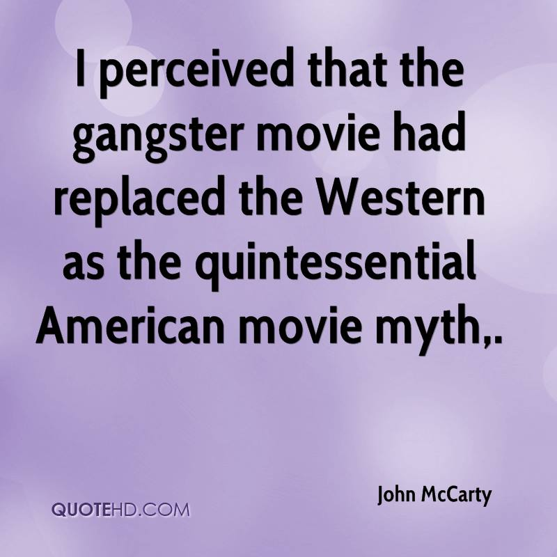 I perceived that the gangster movie had replaced the Western as the quintessential American movie myth.