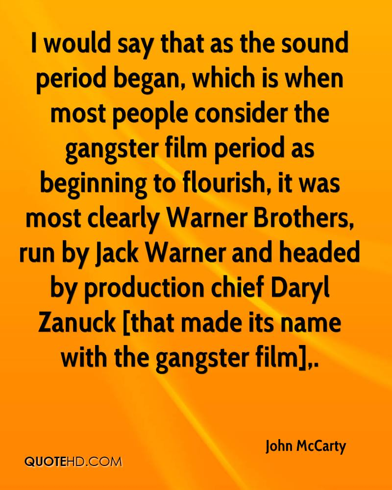 I would say that as the sound period began, which is when most people consider the gangster film period as beginning to flourish, it was most clearly Warner Brothers, run by Jack Warner and headed by production chief Daryl Zanuck [that made its name with the gangster film].