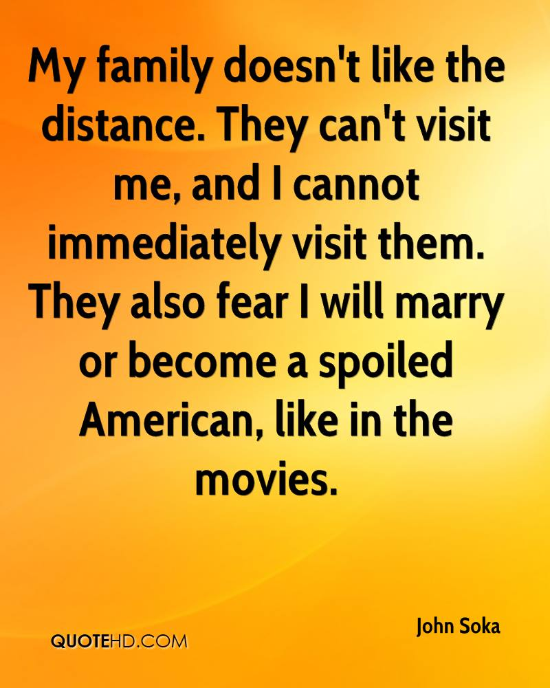 My family doesn't like the distance. They can't visit me, and I cannot immediately visit them. They also fear I will marry or become a spoiled American, like in the movies.