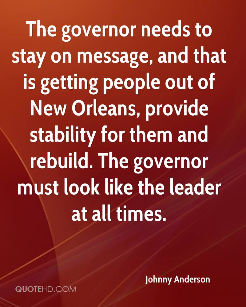 The governor needs to stay on message, and that is getting people out of New Orleans, provide stability for them and rebuild. The governor must look like the leader at all times.