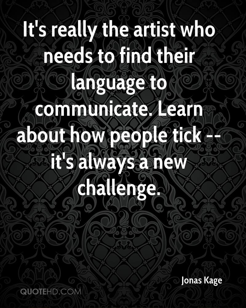 It's really the artist who needs to find their language to communicate. Learn about how people tick -- it's always a new challenge.