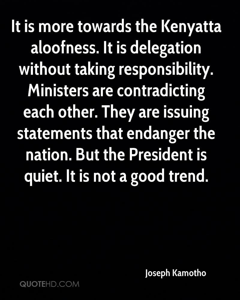 It is more towards the Kenyatta aloofness. It is delegation without taking responsibility. Ministers are contradicting each other. They are issuing statements that endanger the nation. But the President is quiet. It is not a good trend.