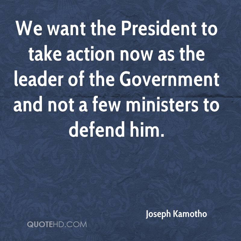 We want the President to take action now as the leader of the Government and not a few ministers to defend him.