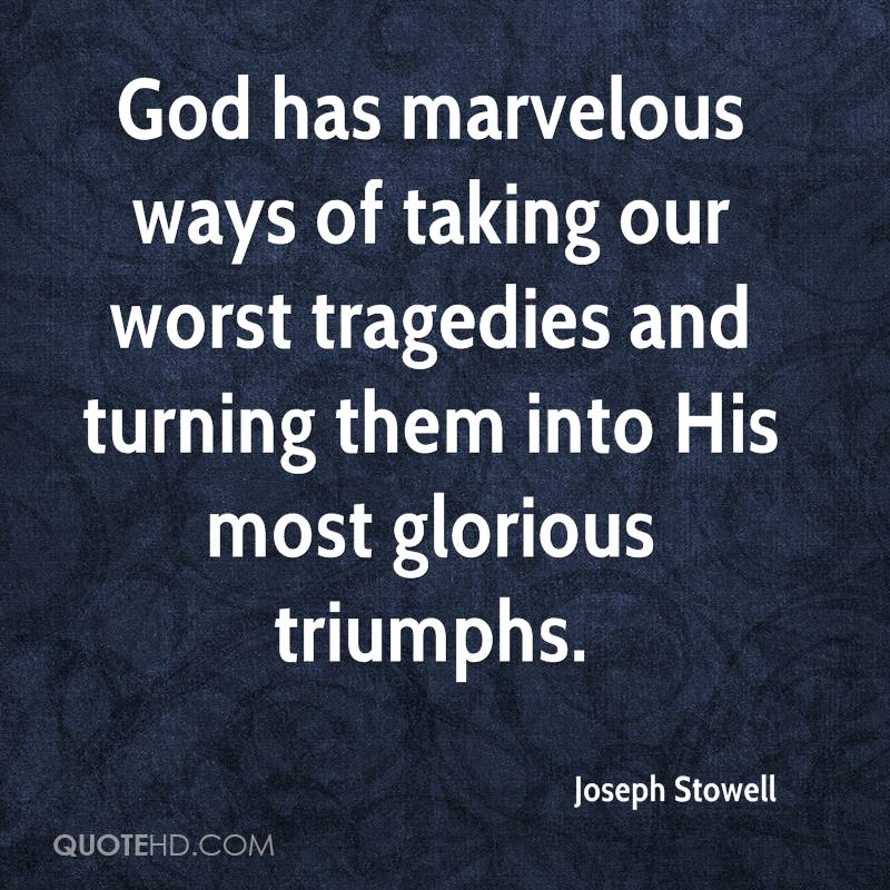 God has marvelous ways of taking our worst tragedies and turning them into His most glorious triumphs.