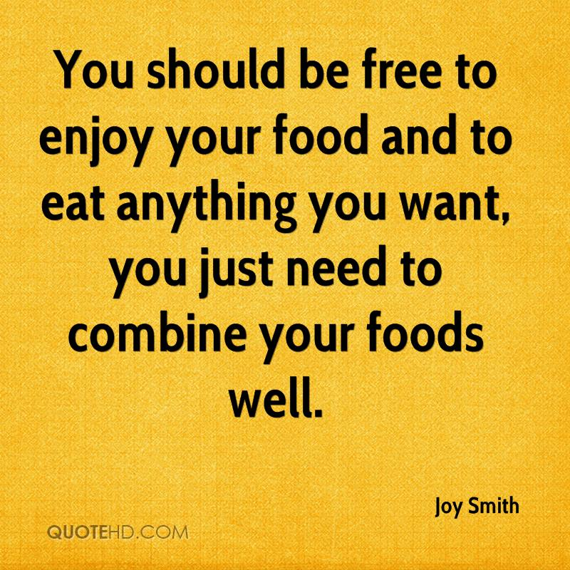 You should be free to enjoy your food and to eat anything you want, you just need to combine your foods well.