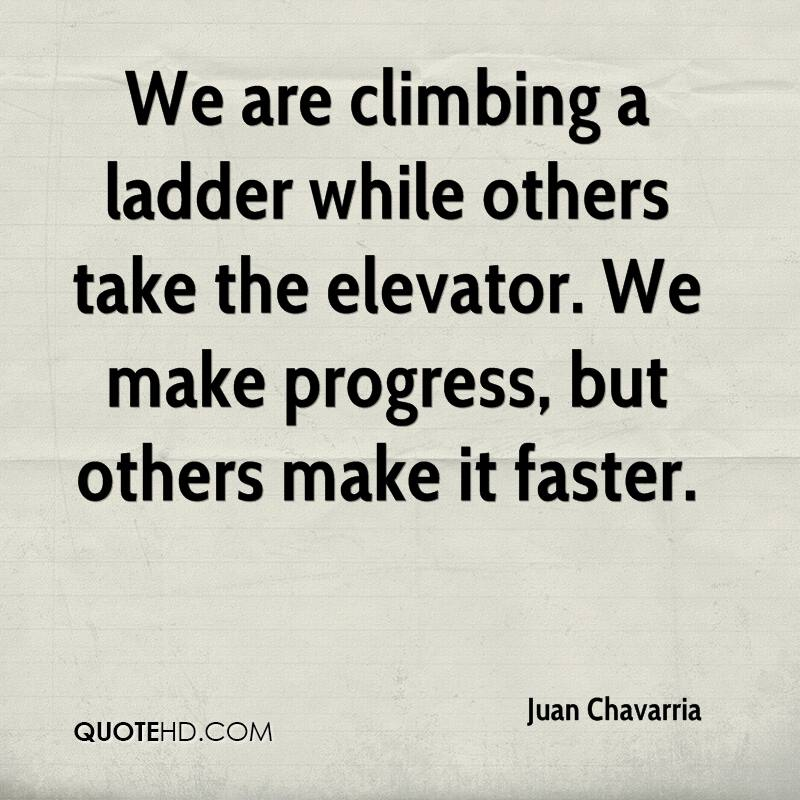 We are climbing a ladder while others take the elevator. We make progress, but others make it faster.