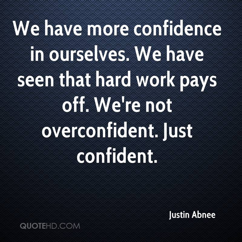 We have more confidence in ourselves. We have seen that hard work pays off. We're not overconfident. Just confident.