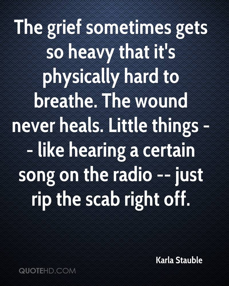 The grief sometimes gets so heavy that it's physically hard to breathe. The wound never heals. Little things -- like hearing a certain song on the radio -- just rip the scab right off.