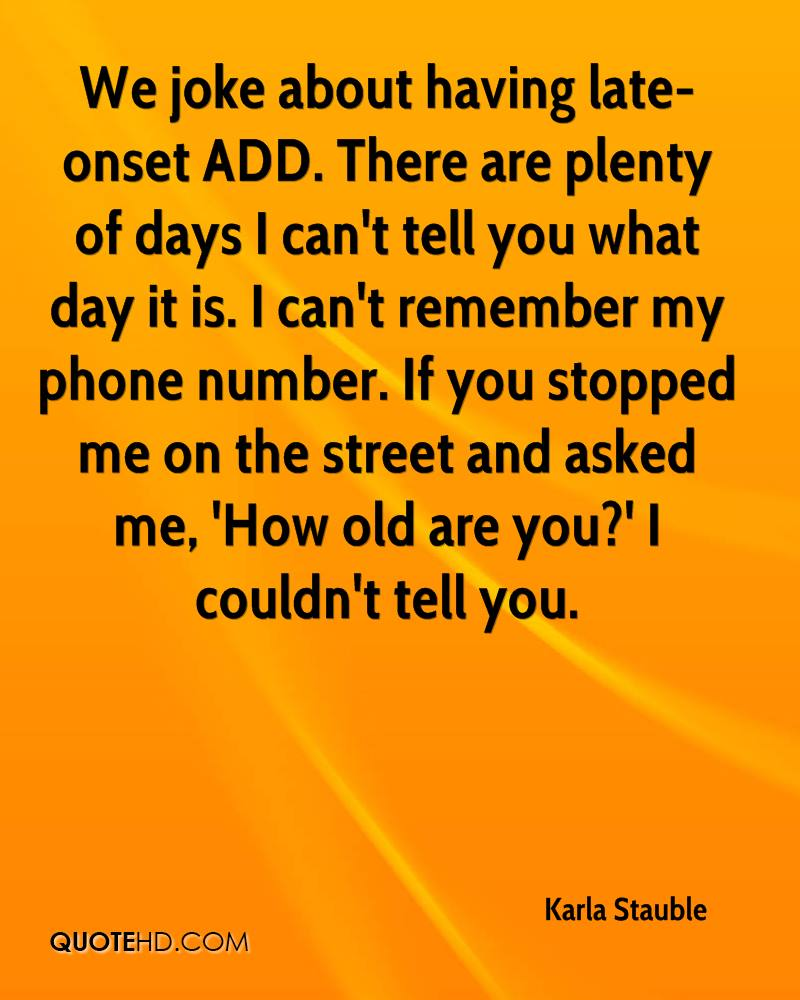 We joke about having late-onset ADD. There are plenty of days I can't tell you what day it is. I can't remember my phone number. If you stopped me on the street and asked me, 'How old are you?' I couldn't tell you.