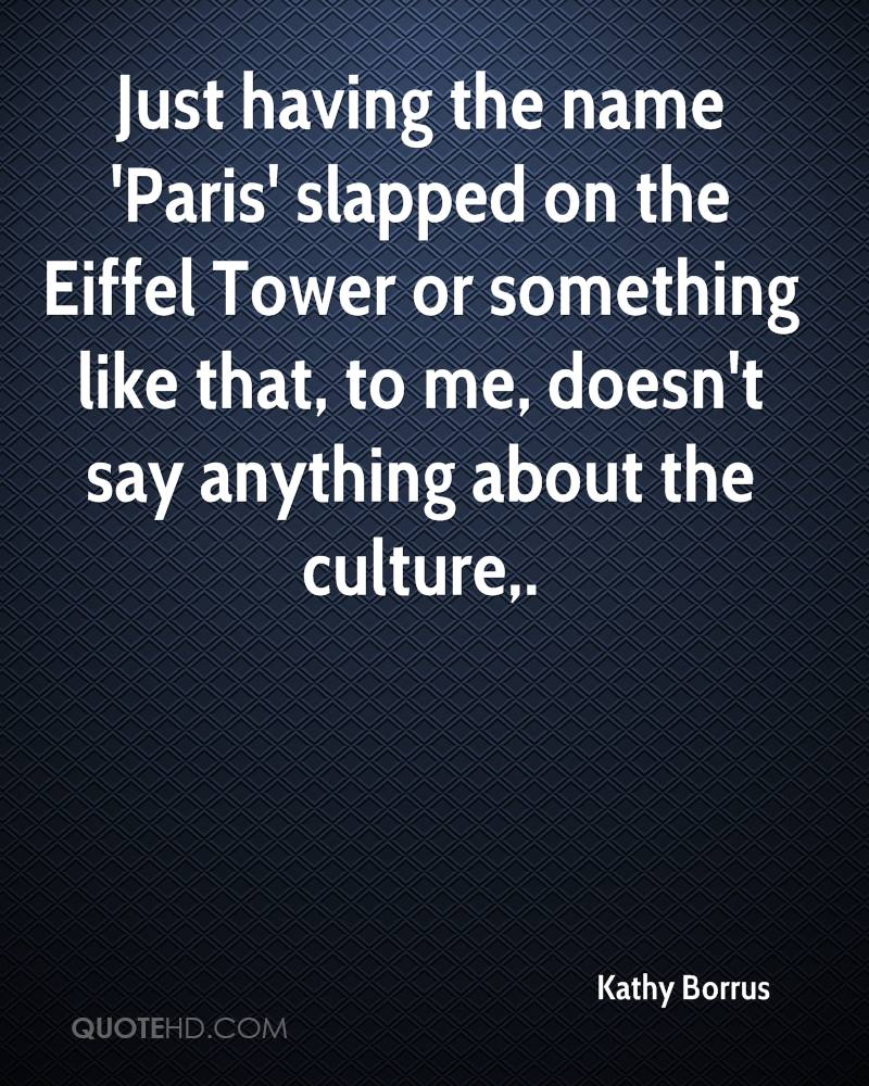 Just having the name 'Paris' slapped on the Eiffel Tower or something like that, to me, doesn't say anything about the culture.