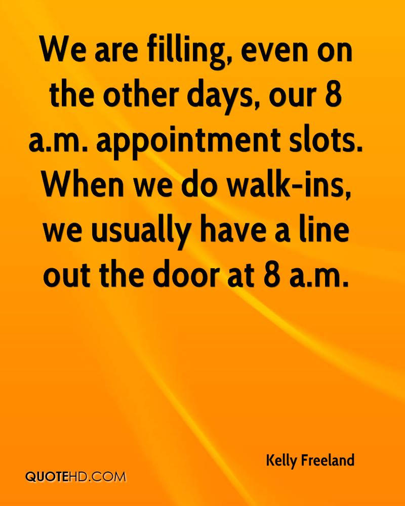 We are filling, even on the other days, our 8 a.m. appointment slots. When we do walk-ins, we usually have a line out the door at 8 a.m.