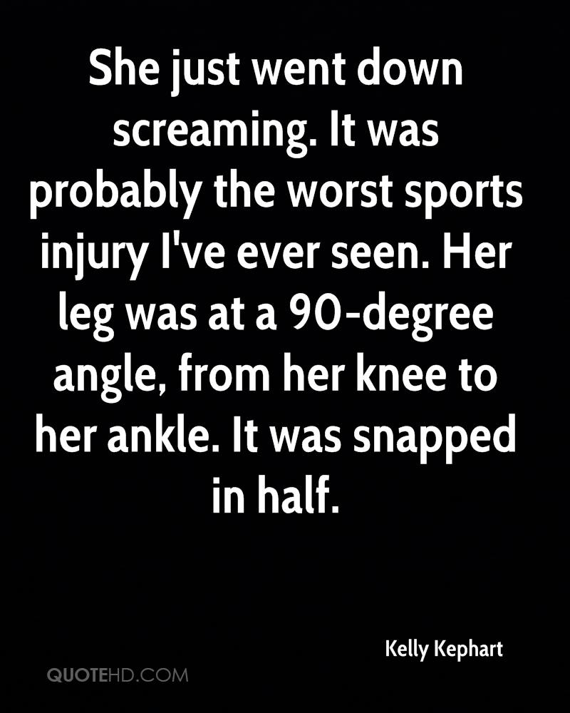 She just went down screaming. It was probably the worst sports injury I've ever seen. Her leg was at a 90-degree angle, from her knee to her ankle. It was snapped in half.