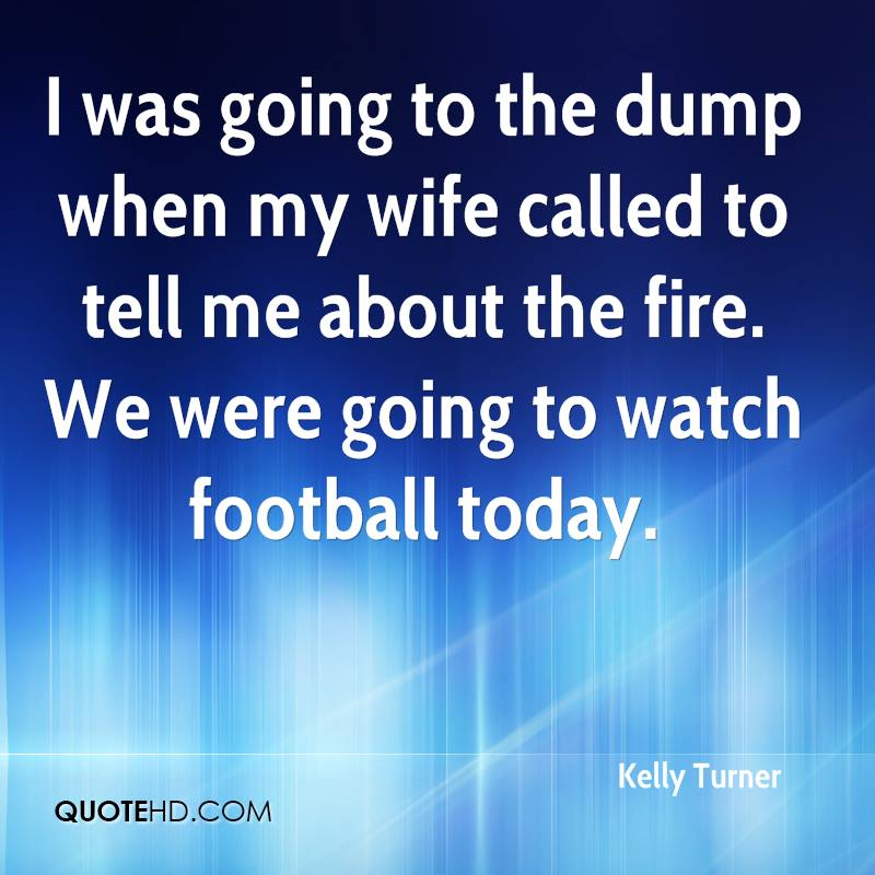 I was going to the dump when my wife called to tell me about the fire. We were going to watch football today.
