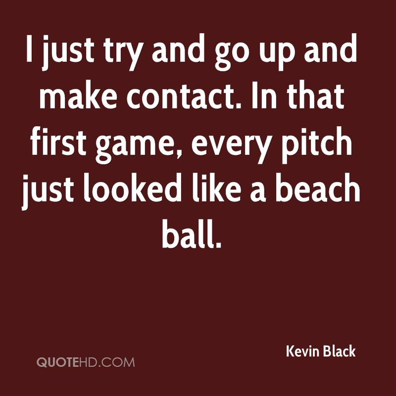 I just try and go up and make contact. In that first game, every pitch just looked like a beach ball.