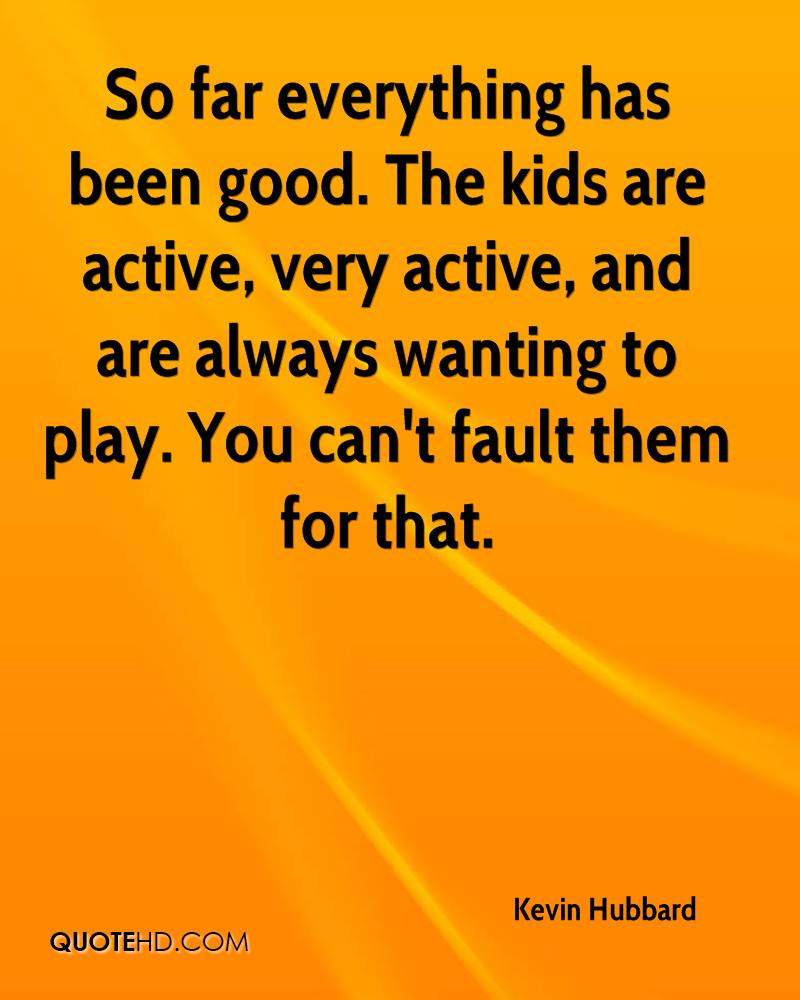 So far everything has been good. The kids are active, very active, and are always wanting to play. You can't fault them for that.