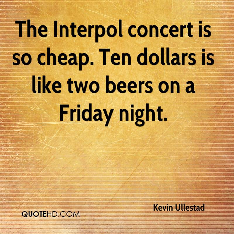 The Interpol concert is so cheap. Ten dollars is like two beers on a Friday night.