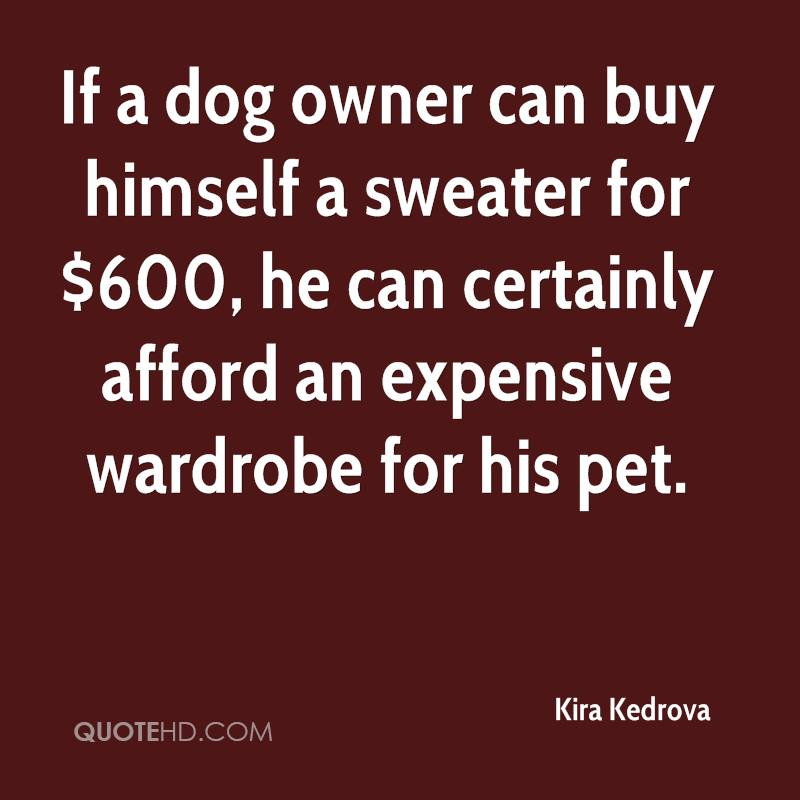 If a dog owner can buy himself a sweater for $600, he can certainly afford an expensive wardrobe for his pet.