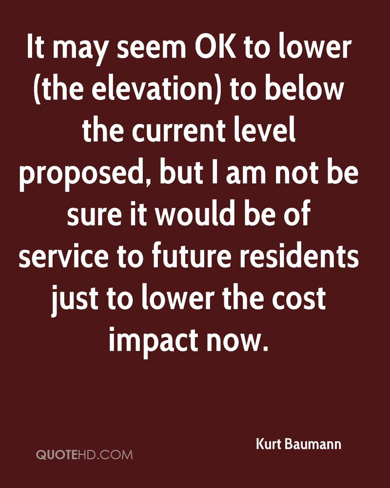 It may seem OK to lower (the elevation) to below the current level proposed, but I am not be sure it would be of service to future residents just to lower the cost impact now.