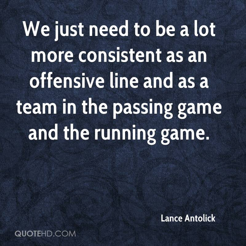 We just need to be a lot more consistent as an offensive line and as a team in the passing game and the running game.