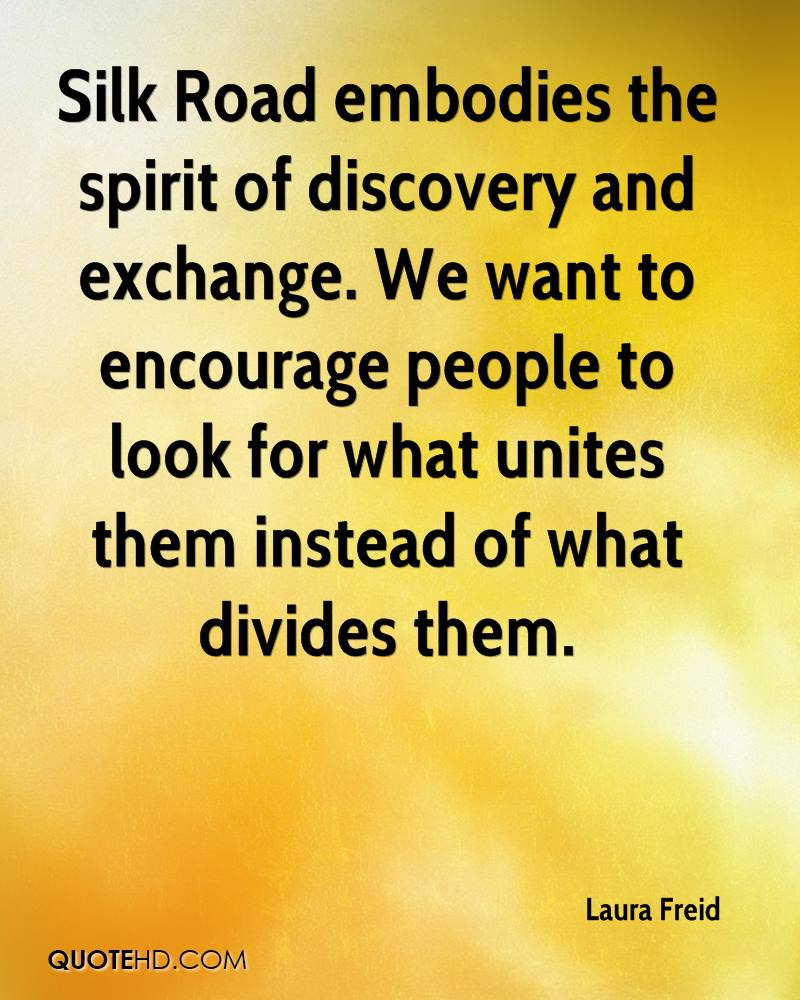 Silk Road embodies the spirit of discovery and exchange. We want to encourage people to look for what unites them instead of what divides them.