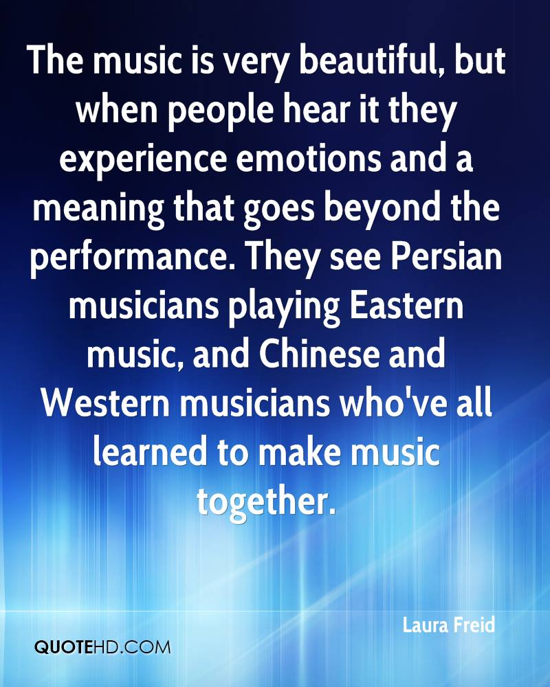 The music is very beautiful, but when people hear it they experience emotions and a meaning that goes beyond the performance. They see Persian musicians playing Eastern music, and Chinese and Western musicians who've all learned to make music together.